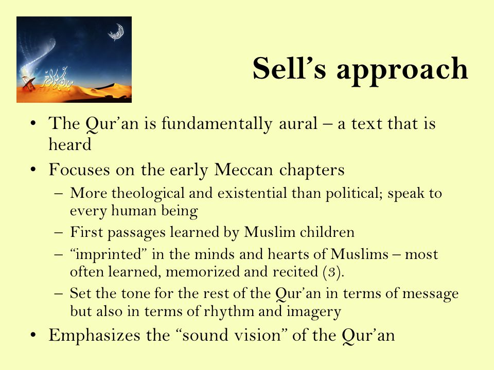 Sell's approach The Qur'an is fundamentally aural – a text that is heard Focuses on the early Meccan chapters –More theological and existential than political; speak to every human being –First passages learned by Muslim children – imprinted in the minds and hearts of Muslims – most often learned, memorized and recited (3).
