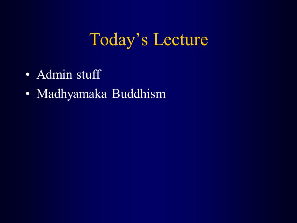 Today's Lecture Admin stuff Madhyamaka Buddhism