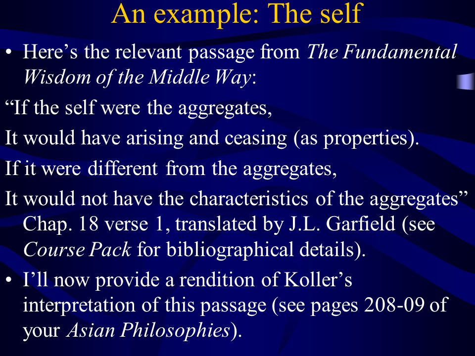 An example: The self Here's the relevant passage from The Fundamental Wisdom of the Middle Way: If the self were the aggregates, It would have arising and ceasing (as properties).