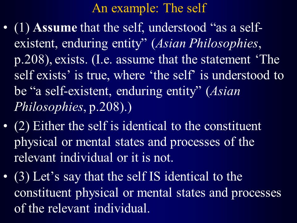 An example: The self (1) Assume that the self, understood as a self- existent, enduring entity (Asian Philosophies, p.208), exists.