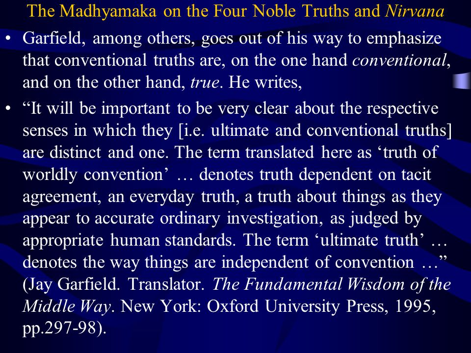 The Madhyamaka on the Four Noble Truths and Nirvana Garfield, among others, goes out of his way to emphasize that conventional truths are, on the one hand conventional, and on the other hand, true.