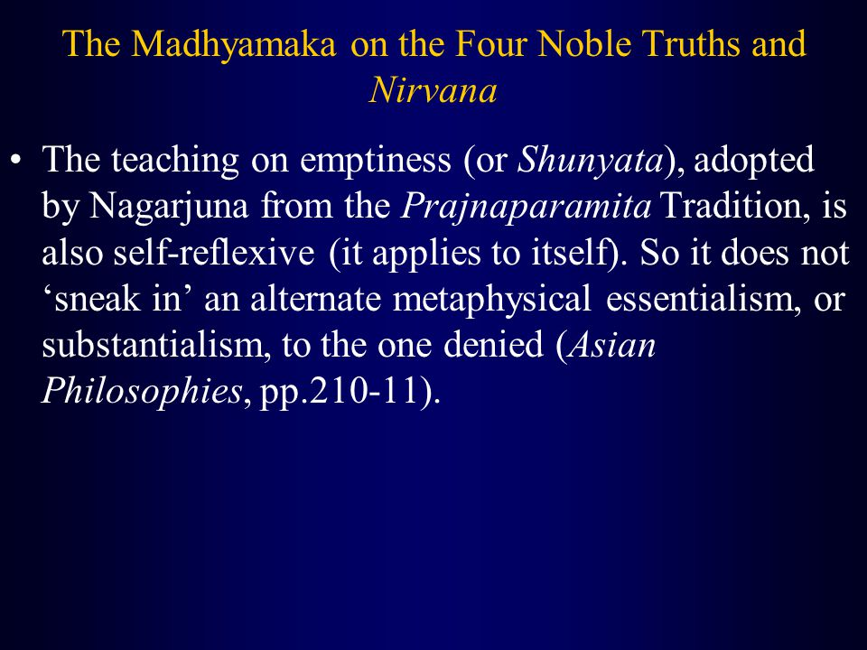 The Madhyamaka on the Four Noble Truths and Nirvana The teaching on emptiness (or Shunyata), adopted by Nagarjuna from the Prajnaparamita Tradition, is also self-reflexive (it applies to itself).