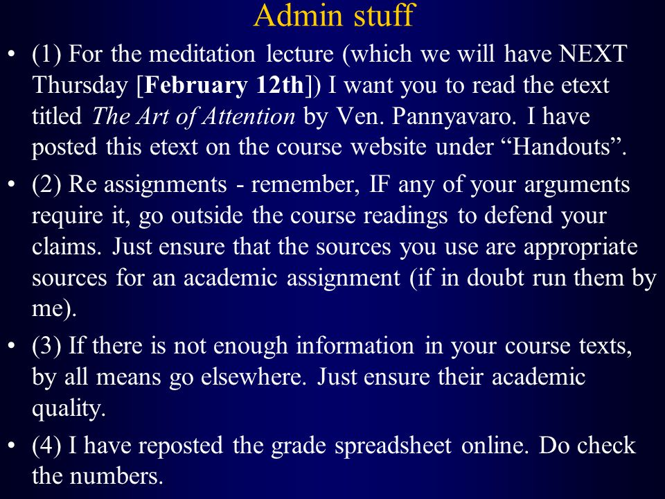 Admin stuff (1) For the meditation lecture (which we will have NEXT Thursday [February 12th]) I want you to read the etext titled The Art of Attention by Ven.