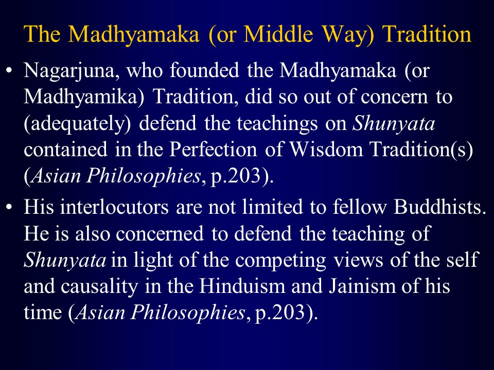 The Madhyamaka (or Middle Way) Tradition Nagarjuna, who founded the Madhyamaka (or Madhyamika) Tradition, did so out of concern to (adequately) defend the teachings on Shunyata contained in the Perfection of Wisdom Tradition(s) (Asian Philosophies, p.203).