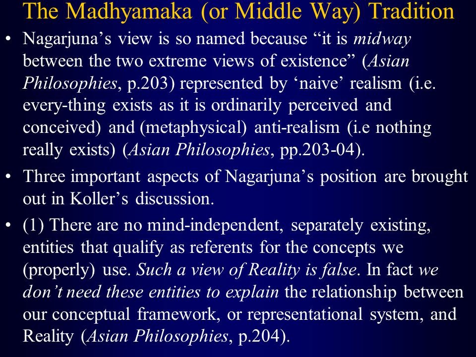 The Madhyamaka (or Middle Way) Tradition Nagarjuna's view is so named because it is midway between the two extreme views of existence (Asian Philosophies, p.203) represented by 'naive' realism (i.e.