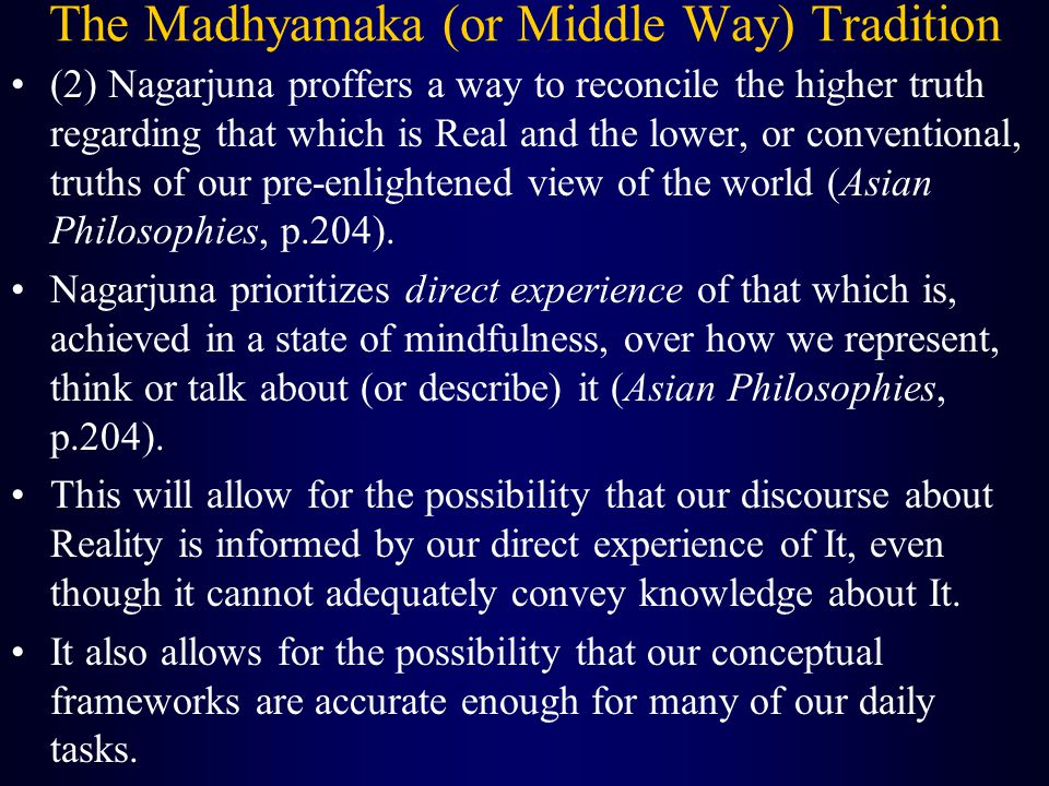 The Madhyamaka (or Middle Way) Tradition (2) Nagarjuna proffers a way to reconcile the higher truth regarding that which is Real and the lower, or conventional, truths of our pre-enlightened view of the world (Asian Philosophies, p.204).