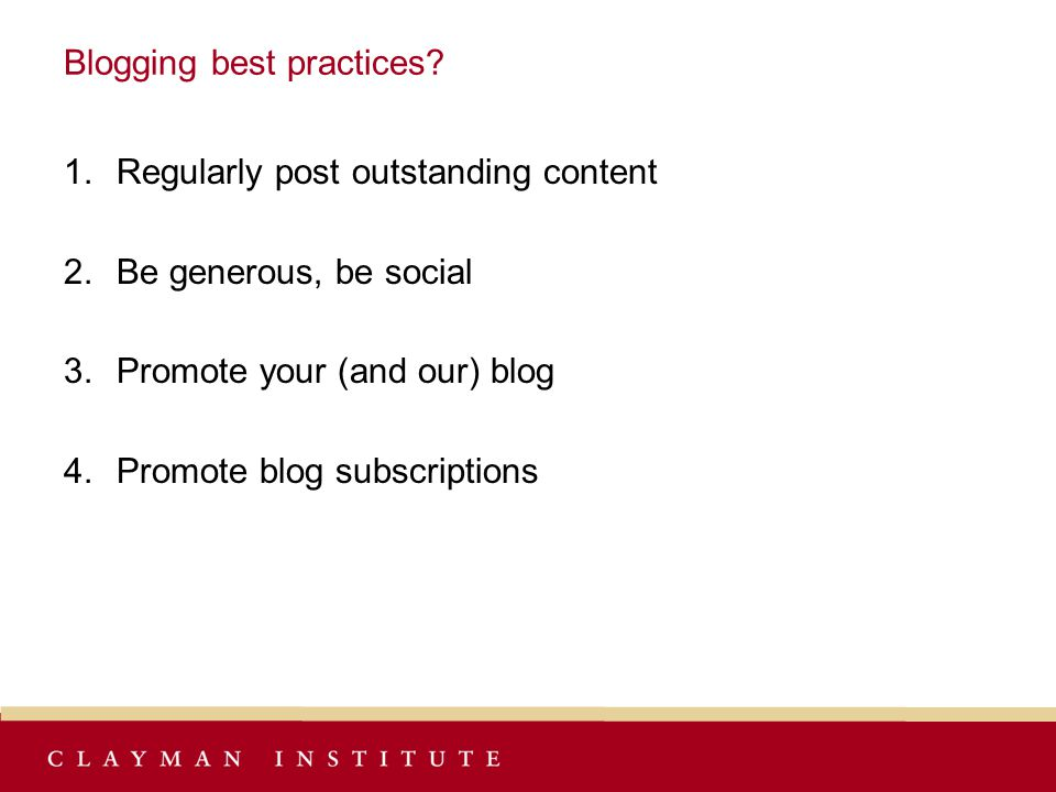 Blogging best practices? 1.Regularly post outstanding content 2.Be generous, be social 3.Promote your (and our) blog 4.Promote blog subscriptions