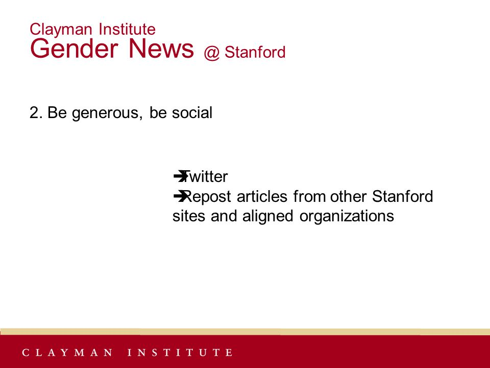 Clayman Institute Gender News @ Stanford 2. Be generous, be social  Twitter  Repost articles from other Stanford sites and aligned organizations