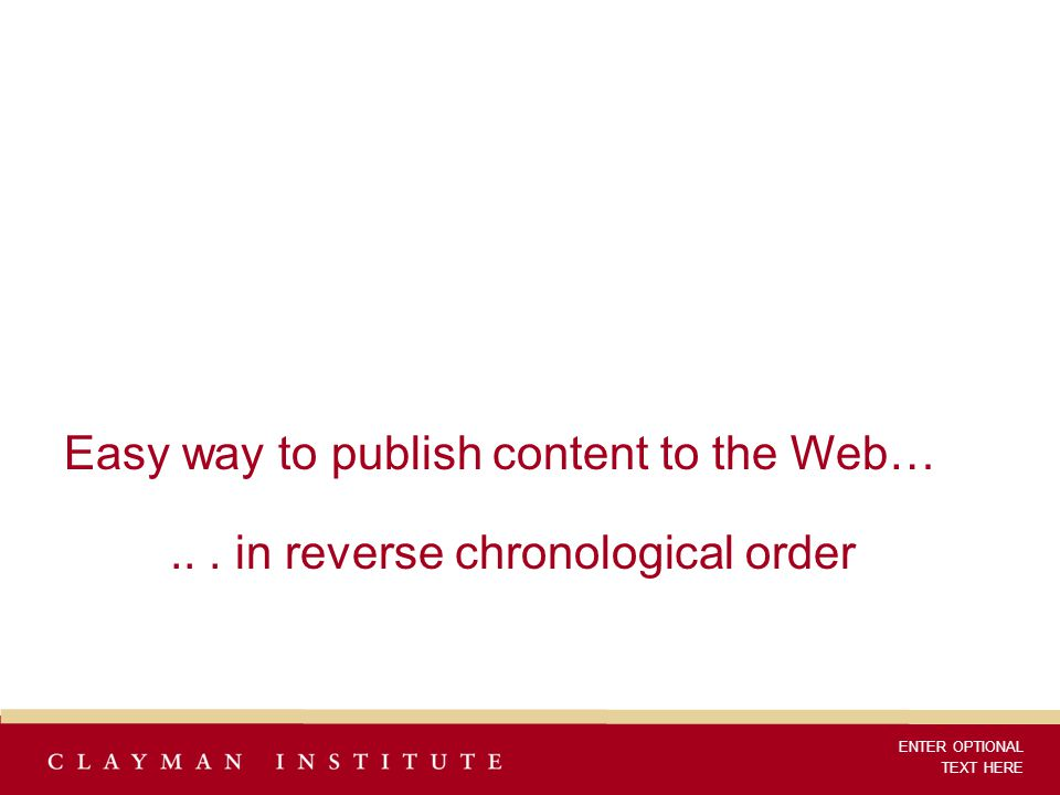 Easy way to publish content to the Web…... in reverse chronological order ENTER OPTIONAL TEXT HERE