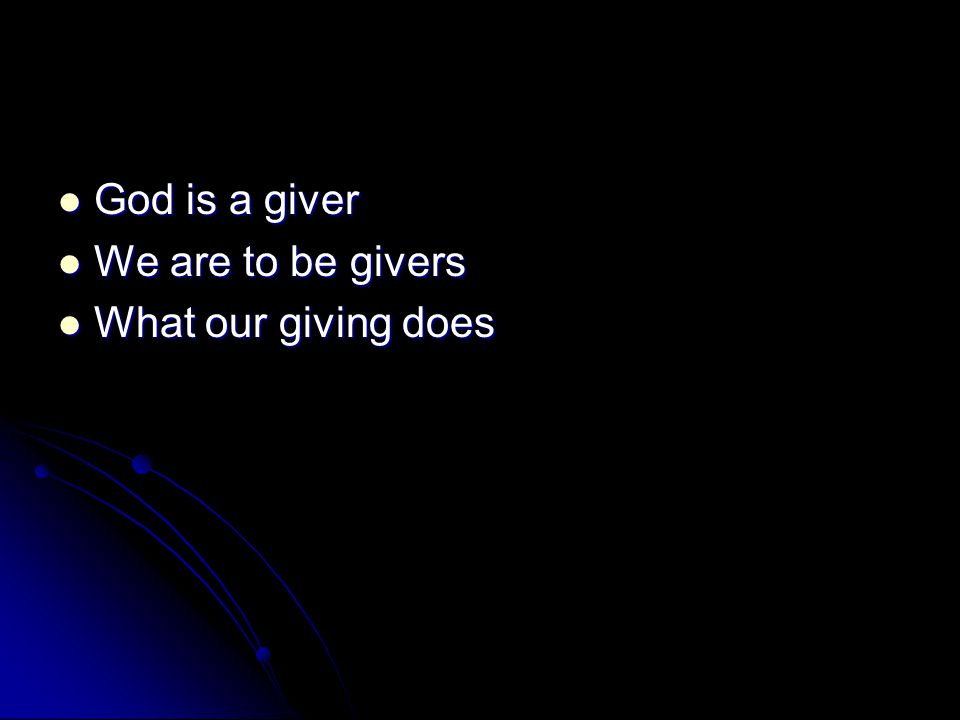 God is a giver God is a giver We are to be givers We are to be givers What our giving does What our giving does