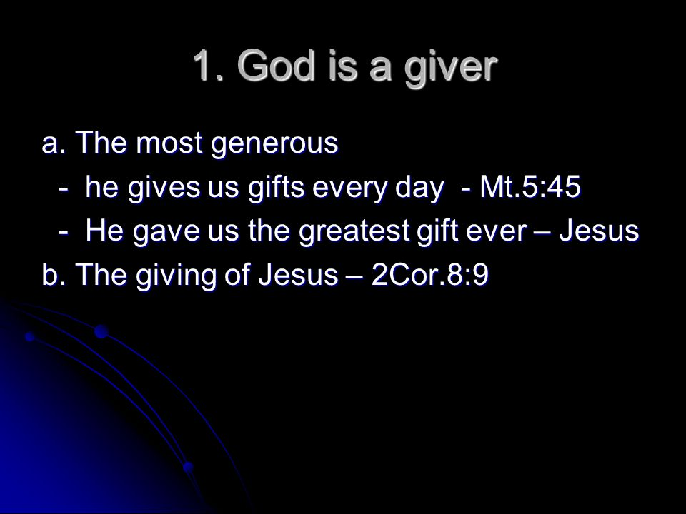 1. God is a giver a. The most generous - he gives us gifts every day - Mt.5:45 - he gives us gifts every day - Mt.5:45 - He gave us the greatest gift