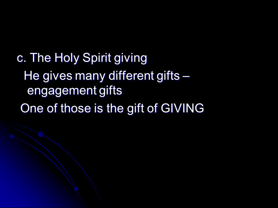 c. The Holy Spirit giving He gives many different gifts – engagement gifts He gives many different gifts – engagement gifts One of those is the gift o