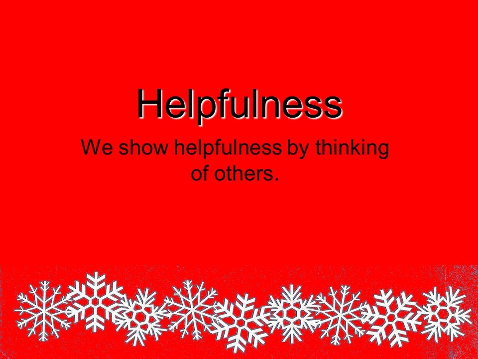 Helpfulness We show helpfulness by thinking of others.