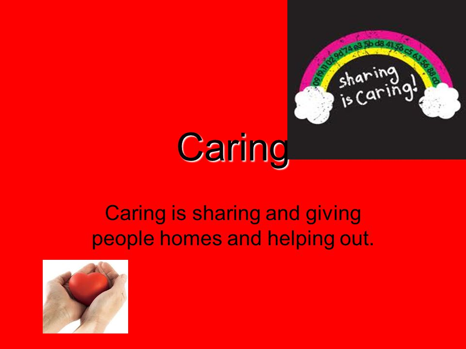 Caring Caring is sharing and giving people homes and helping out.