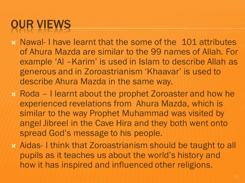  Nawal- I have learnt that the some of the 101 attributes of Ahura Mazda are similar to the 99 names of Allah.
