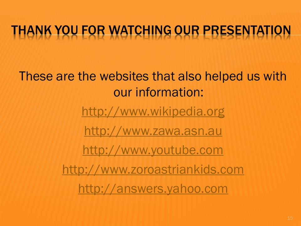 These are the websites that also helped us with our information: http://www.wikipedia.org http://www.zawa.asn.au http://www.youtube.com http://www.zoroastriankids.com http://answers.yahoo.com 15