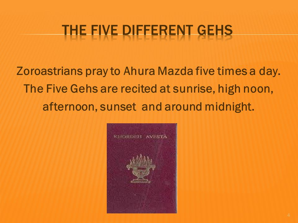 Zoroastrians pray to Ahura Mazda five times a day. The Five Gehs are recited at sunrise, high noon, afternoon, sunset and around midnight. 4