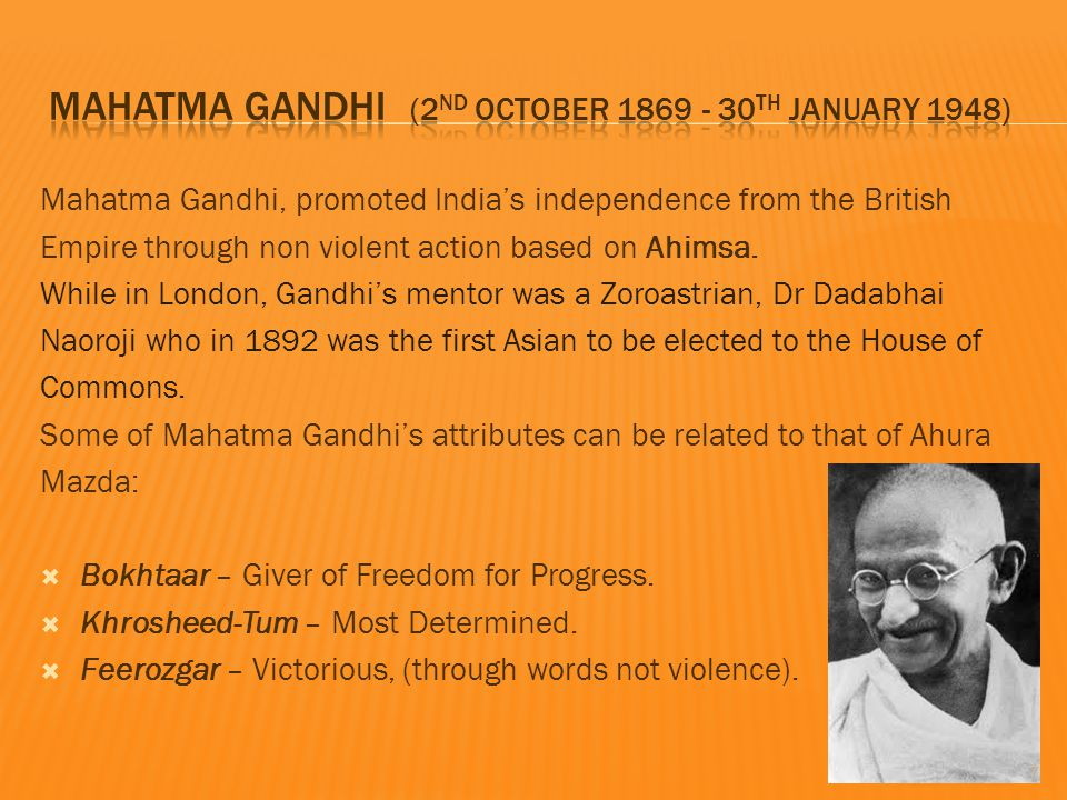 Mahatma Gandhi, promoted India's independence from the British Empire through non violent action based on Ahimsa.