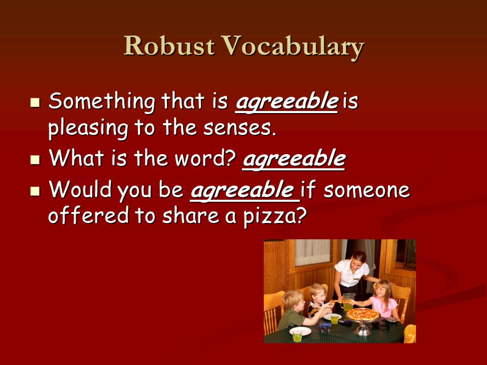 Robust Vocabulary Something that is agreeable is pleasing to the senses.
