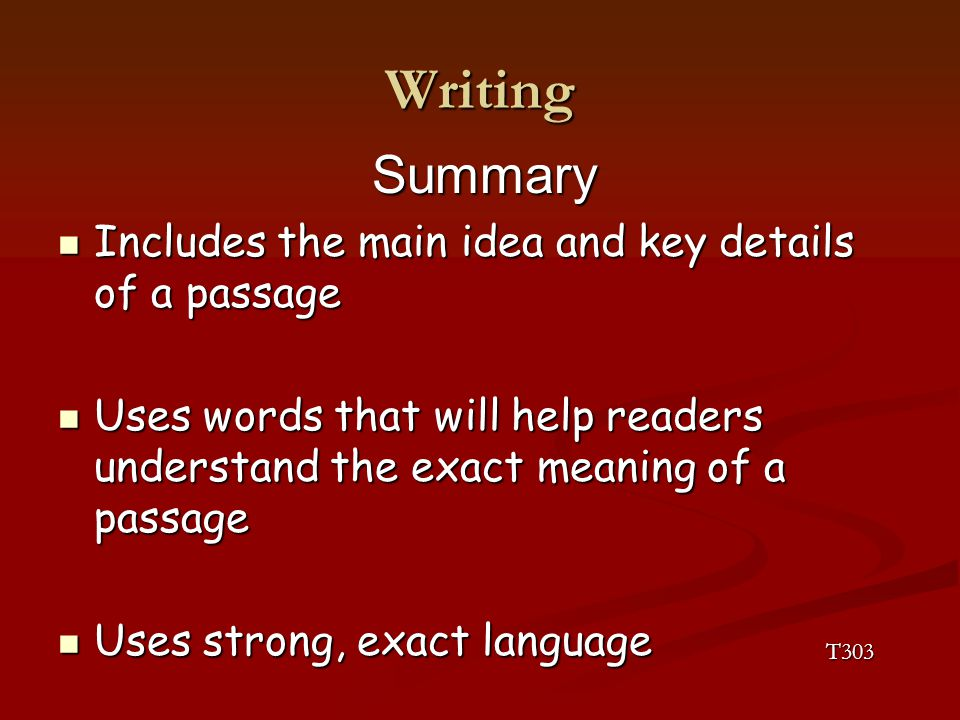 Writing Summary Includes the main idea and key details of a passage Includes the main idea and key details of a passage Uses words that will help readers understand the exact meaning of a passage Uses words that will help readers understand the exact meaning of a passage Uses strong, exact language Uses strong, exact language T303
