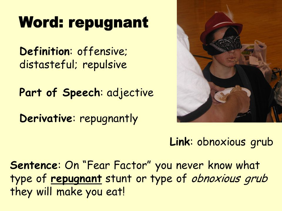 """Definition: offensive; distasteful; repulsive Derivative: repugnantly Sentence: On """"Fear Factor"""" you never know what type of repugnant stunt or type o"""