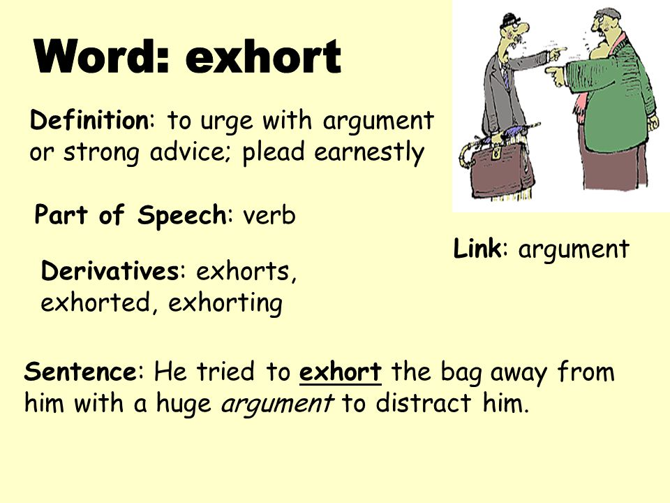 Definition: to urge with argument or strong advice; plead earnestly Derivatives: exhorts, exhorted, exhorting Sentence: He tried to exhort the bag awa