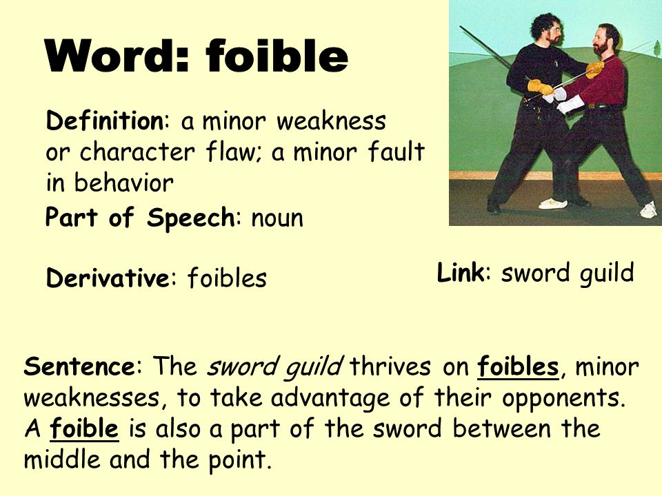 Definition: a minor weakness or character flaw; a minor fault in behavior Derivative: foibles Sentence: The sword guild thrives on foibles, minor weak