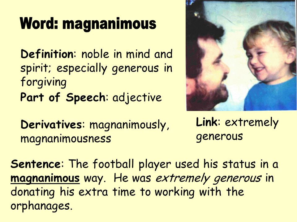 Definition: noble in mind and spirit; especially generous in forgiving Derivatives: magnanimously, magnanimousness Sentence: The football player used