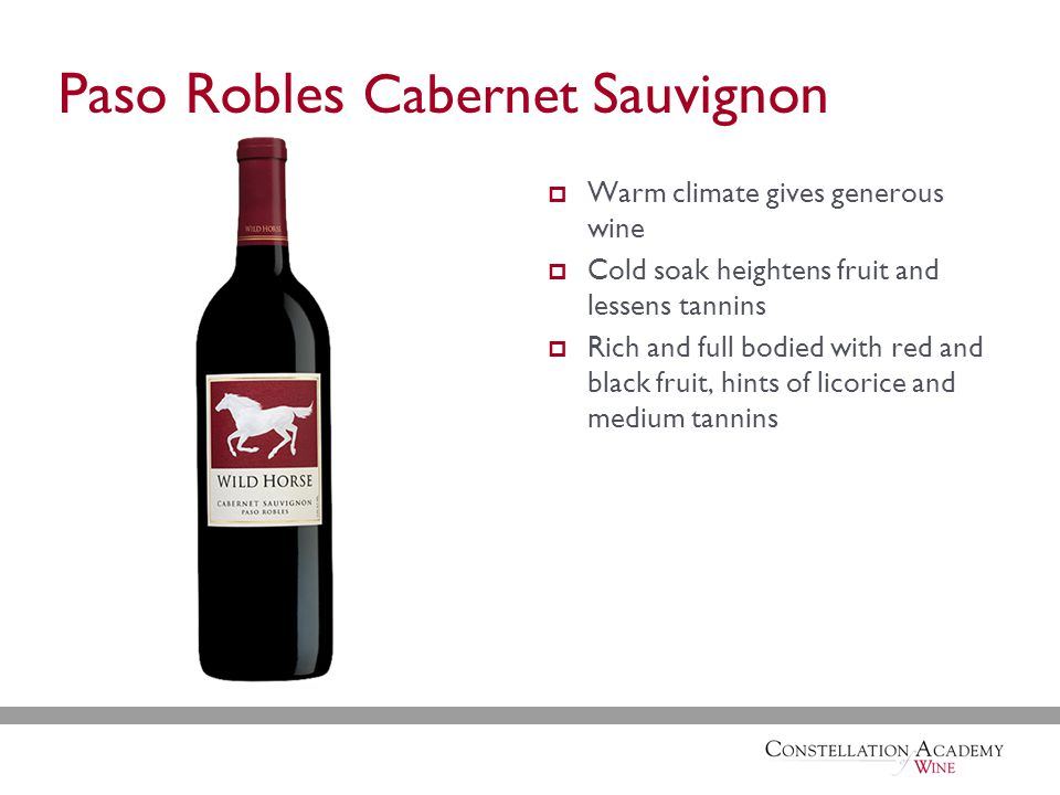 Paso Robles Cabernet Sauvignon  Warm climate gives generous wine  Cold soak heightens fruit and lessens tannins  Rich and full bodied with red and black fruit, hints of licorice and medium tannins