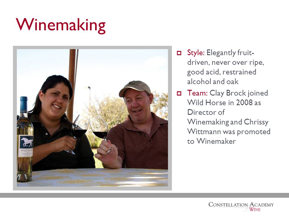 Winemaking  Style: Elegantly fruit- driven, never over ripe, good acid, restrained alcohol and oak  Team: Clay Brock joined Wild Horse in 2008 as Director of Winemaking and Chrissy Wittmann was promoted to Winemaker