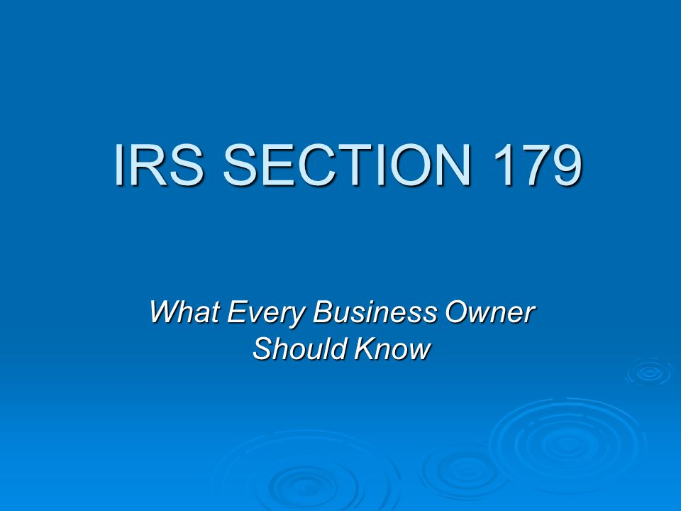 IRS SECTION 179 IRS SECTION 179 What Every Business Owner Should Know