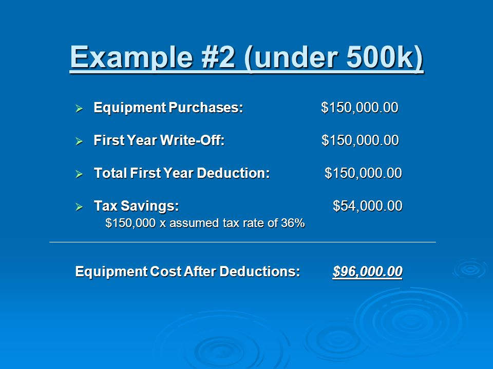 Example #2 (under 500k)  Equipment Purchases: $150,000.00  First Year Write-Off: $150,000.00  Total First Year Deduction: $150,000.00  Tax Savings: $54,000.00 $150,000 x assumed tax rate of 36% $150,000 x assumed tax rate of 36% Equipment Cost After Deductions: $96,000.00