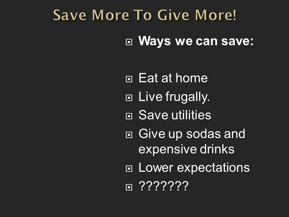  Ways we can save:  Eat at home  Live frugally.  Save utilities  Give up sodas and expensive drinks  Lower expectations  ???????