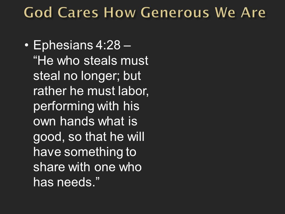 Ephesians 4:28 – He who steals must steal no longer; but rather he must labor, performing with his own hands what is good, so that he will have something to share with one who has needs.