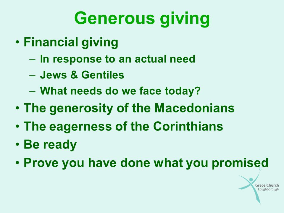 Generosity encouraged (6&7) We will reap as we sow –The farmer's decision: eat or sow We should give what we have decided in our hearts –Heart is the centre of being (not just emotions) –Whole person: appetites, intellect, will –Decision about what to give should be carefully considered We should give with a right attitude –Not reluctantly or under compulsion –Willingly, cheerfully & with thankful attitude