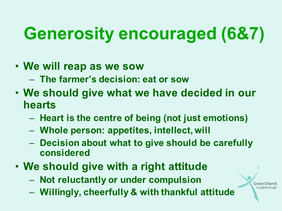 Rewards of generosity God's grace will abound towards us –If we give ourselves to God, we get more back Conversion – talents - money – time – energy –Don't always get back the same kind of blessing –We can be beggars or children of the king –We will never be more generous than God God is able (and willing) to make all grace abound towards us –ALL grace - ALL things – ALL times – ALL you need –Luke 6:38