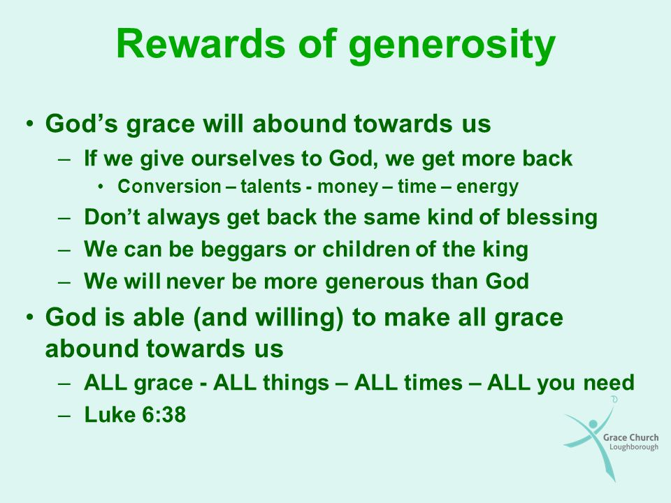 Rewards of generosity (continued) The purpose: so that we will abound with every good work The principle was established in the OT It is God who gives in the first place The more we give, the more the Lord will enable us to give The Lord makes us rich in every way, so that we can be generous on every occasion