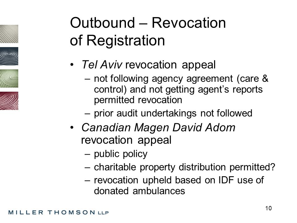 10 Outbound – Revocation of Registration Tel Aviv revocation appeal –not following agency agreement (care & control) and not getting agent's reports permitted revocation –prior audit undertakings not followed Canadian Magen David Adom revocation appeal –public policy –charitable property distribution permitted.