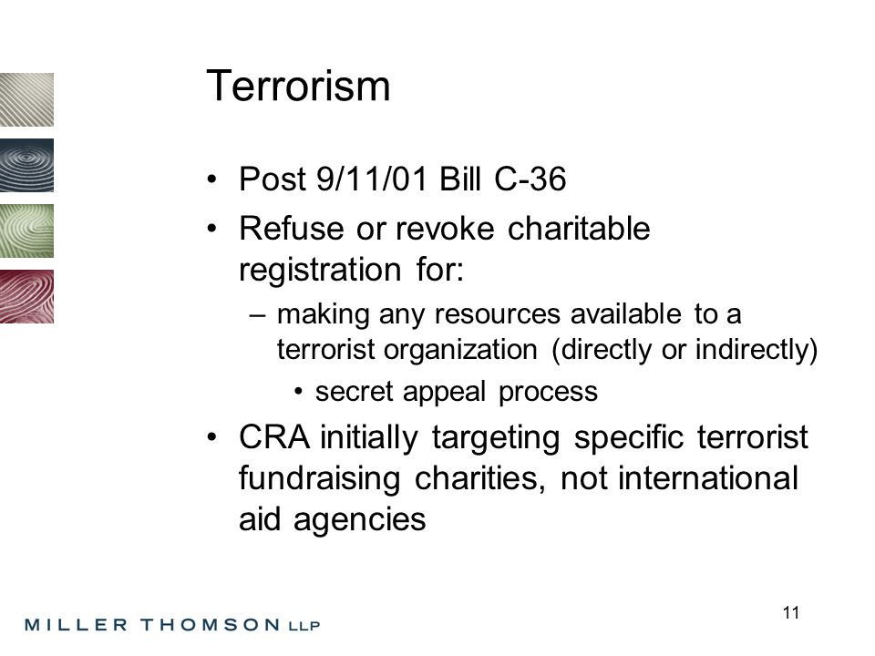 11 Terrorism Post 9/11/01 Bill C-36 Refuse or revoke charitable registration for: –making any resources available to a terrorist organization (directly or indirectly) secret appeal process CRA initially targeting specific terrorist fundraising charities, not international aid agencies