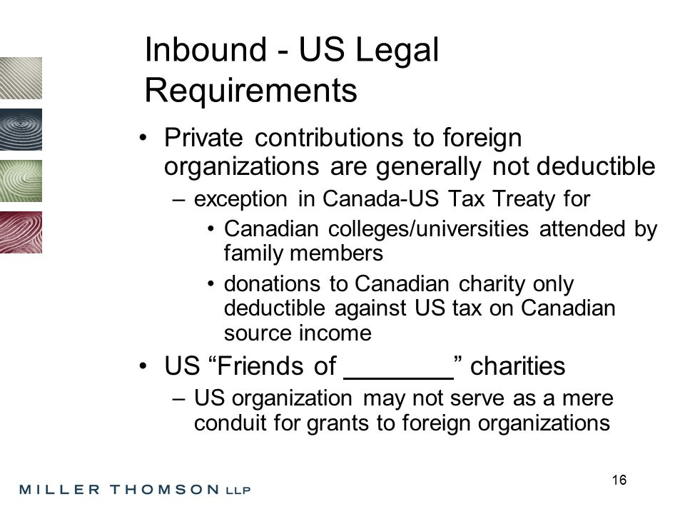 16 Inbound - US Legal Requirements Private contributions to foreign organizations are generally not deductible –exception in Canada-US Tax Treaty for Canadian colleges/universities attended by family members donations to Canadian charity only deductible against US tax on Canadian source income US Friends of charities –US organization may not serve as a mere conduit for grants to foreign organizations