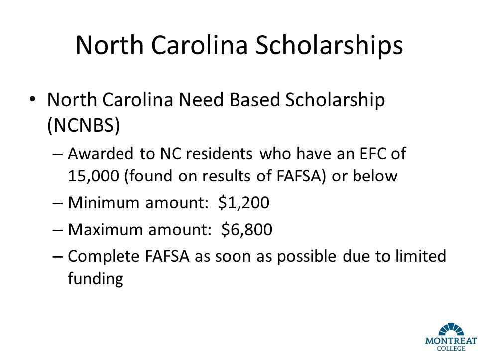North Carolina Scholarships North Carolina Need Based Scholarship (NCNBS) – Awarded to NC residents who have an EFC of 15,000 (found on results of FAFSA) or below – Minimum amount: $1,200 – Maximum amount: $6,800 – Complete FAFSA as soon as possible due to limited funding