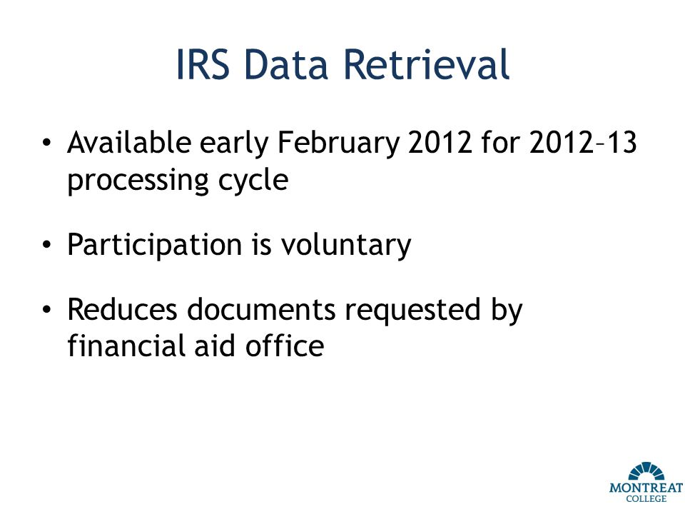 IRS Data Retrieval Available early February 2012 for 2012–13 processing cycle Participation is voluntary Reduces documents requested by financial aid office