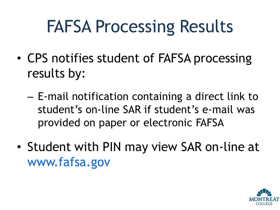 FAFSA Processing Results CPS notifies student of FAFSA processing results by: – E-mail notification containing a direct link to student's on-line SAR if student's e-mail was provided on paper or electronic FAFSA Student with PIN may view SAR on-line at www.fafsa.gov