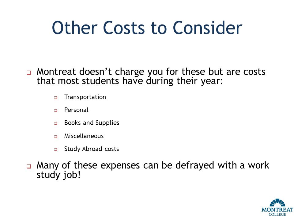 Other Costs to Consider  Montreat doesn't charge you for these but are costs that most students have during their year:  Transportation  Personal  Books and Supplies  Miscellaneous  Study Abroad costs  Many of these expenses can be defrayed with a work study job!