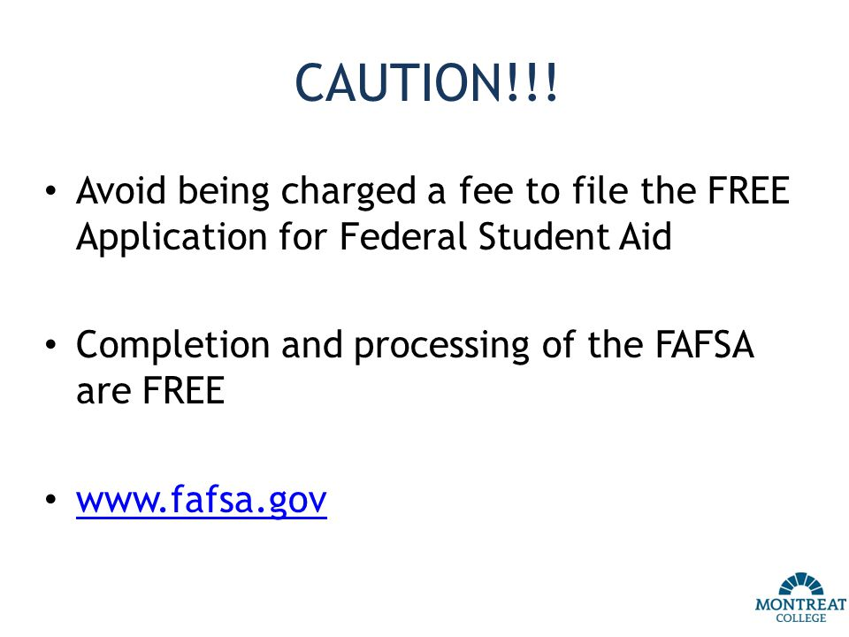 CAUTION!!! Avoid being charged a fee to file the FREE Application for Federal Student Aid Completion and processing of the FAFSA are FREE www.fafsa.go