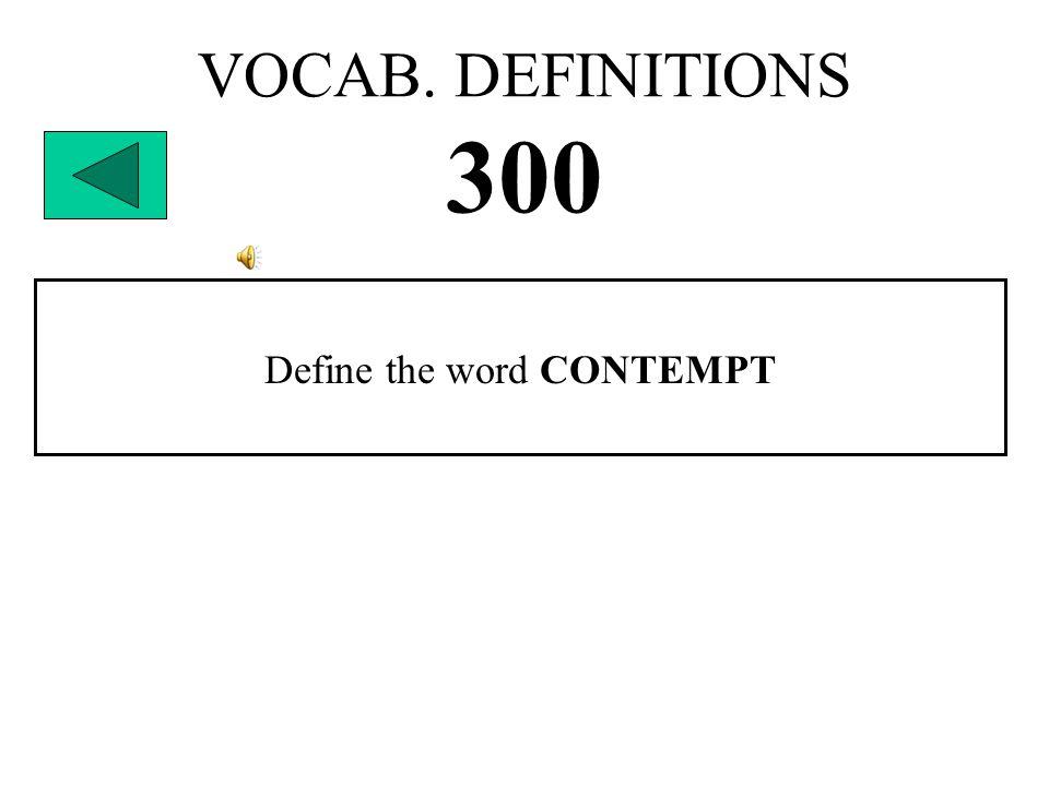 VOCAB. DEFINITIONS 300 Define the word CONTEMPT