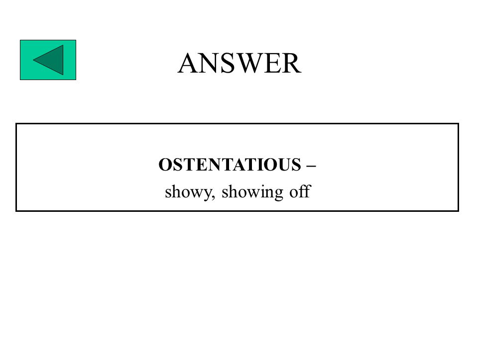 ANSWER OSTENTATIOUS – showy, showing off