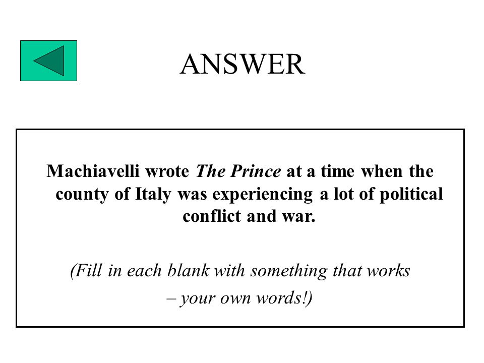 ANSWER Machiavelli wrote The Prince at a time when the county of Italy was experiencing a lot of political conflict and war.