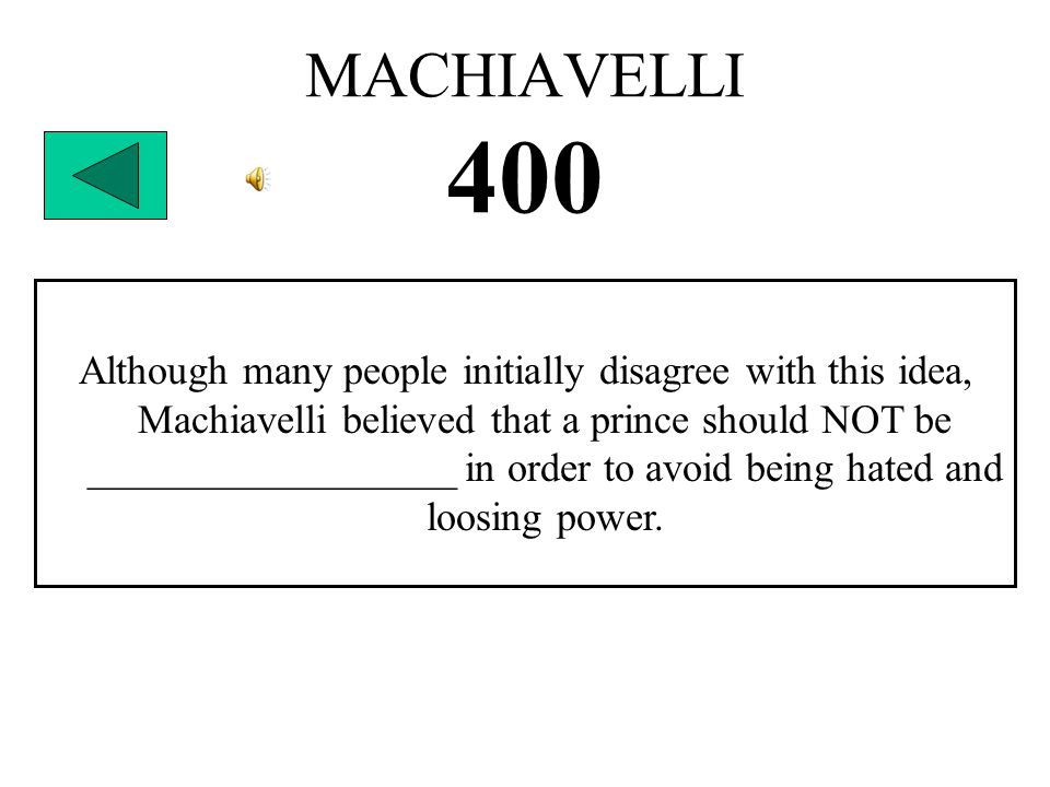 MACHIAVELLI 400 Although many people initially disagree with this idea, Machiavelli believed that a prince should NOT be __________________ in order to avoid being hated and loosing power.