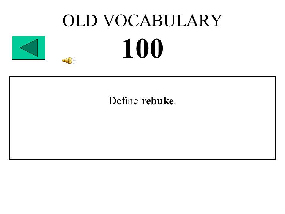 OLD VOCABULARY 100 Define rebuke.